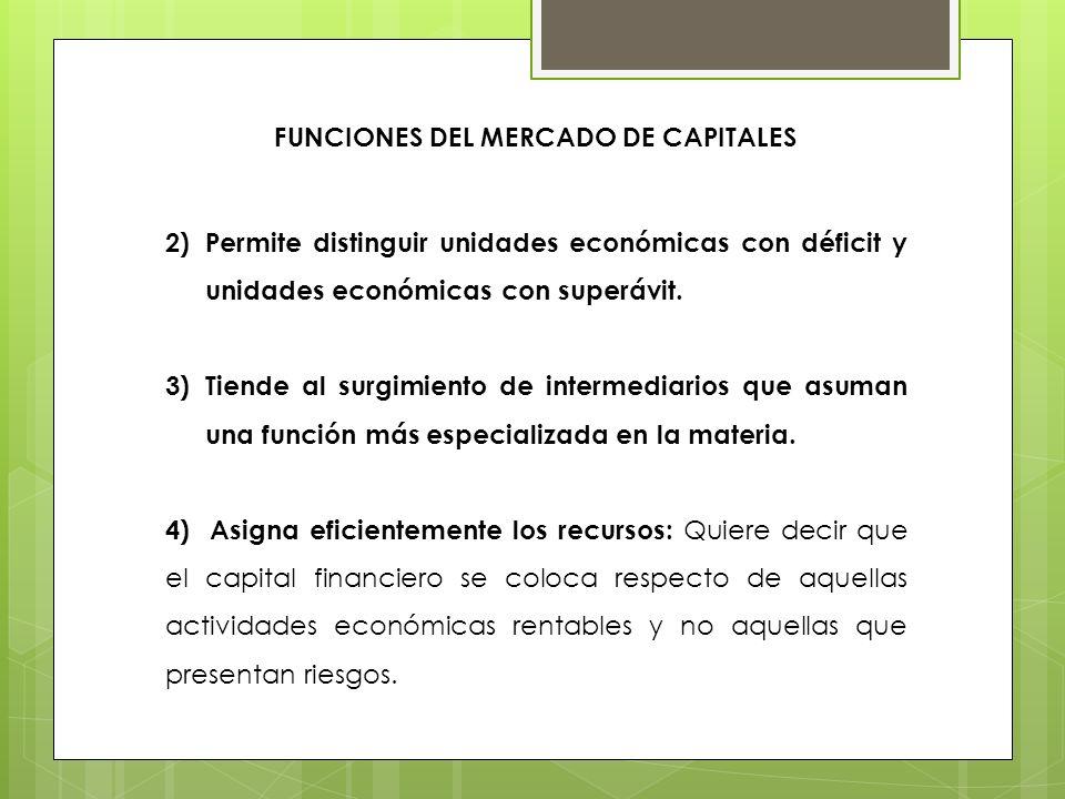 FUNCIONES DEL MERCADO DE CAPITALES 2)Permite distinguir unidades económicas con déficit y unidades económicas con superávit. 3)Tiende al surgimiento d