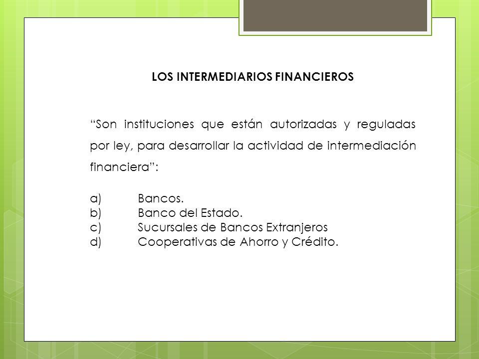 LOS INTERMEDIARIOS FINANCIEROS Son instituciones que están autorizadas y reguladas por ley, para desarrollar la actividad de intermediación financiera