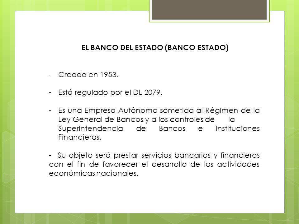 EL BANCO DEL ESTADO (BANCO ESTADO) -Creado en 1953. -Está regulado por el DL 2079. -Es una Empresa Autónoma sometida al Régimen de la Ley General de B