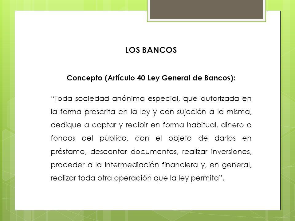 LOS BANCOS Concepto (Artículo 40 Ley General de Bancos): Toda sociedad anónima especial, que autorizada en la forma prescrita en la ley y con sujeción