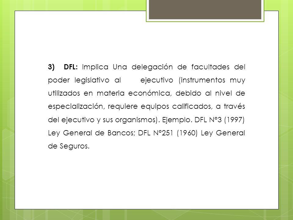 3) DFL: Implica Una delegación de facultades del poder legislativo al ejecutivo (instrumentos muy utilizados en materia económica, debido al nivel de