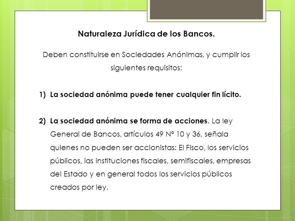 Naturaleza Jurídica de los Bancos. Deben constituirse en Sociedades Anónimas, y cumplir los siguientes requisitos: 1)La sociedad anónima puede tener c