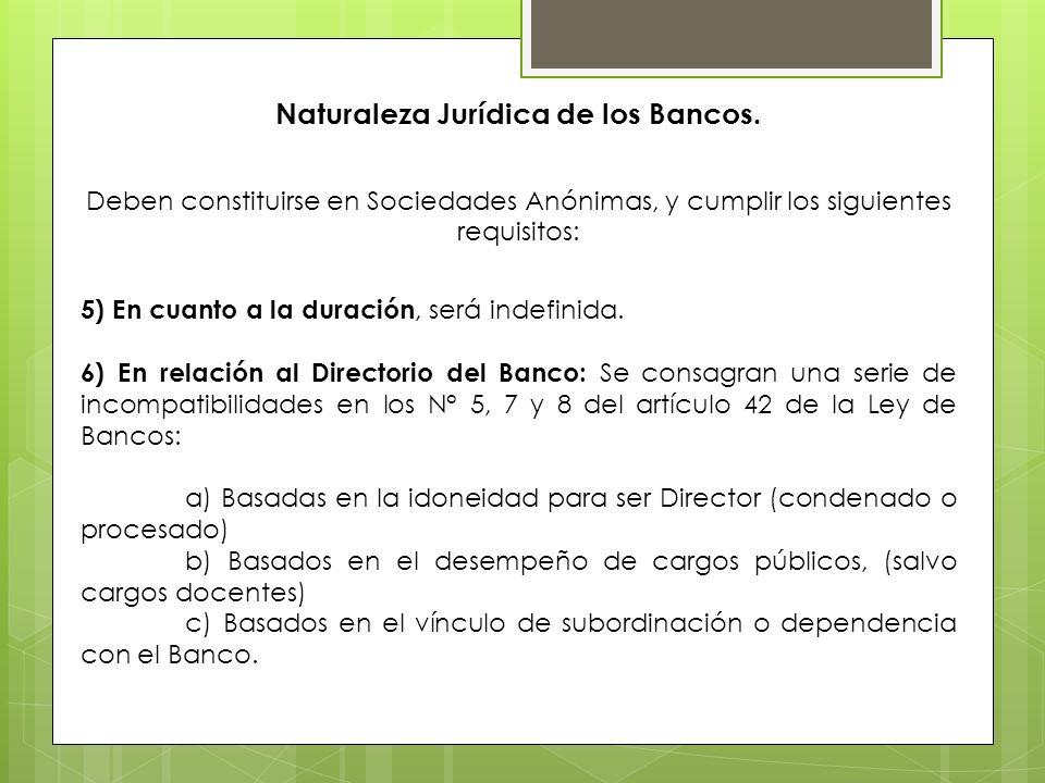 Naturaleza Jurídica de los Bancos. Deben constituirse en Sociedades Anónimas, y cumplir los siguientes requisitos: 5) En cuanto a la duración, será in