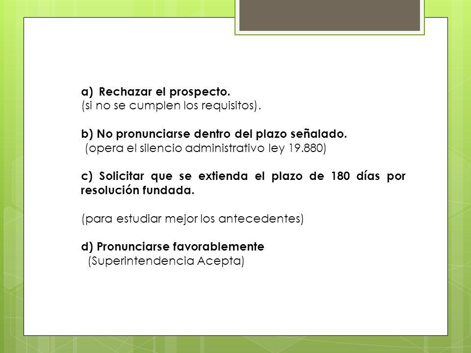 a)Rechazar el prospecto. (si no se cumplen los requisitos). b) No pronunciarse dentro del plazo señalado. (opera el silencio administrativo ley 19.880