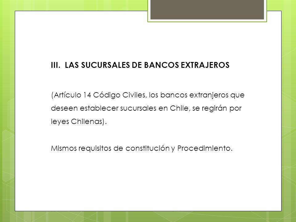 III. LAS SUCURSALES DE BANCOS EXTRAJEROS (Artículo 14 Código Civiles, los bancos extranjeros que deseen establecer sucursales en Chile, se regirán por
