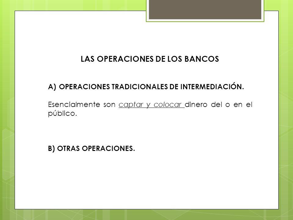 LAS OPERACIONES DE LOS BANCOS A)OPERACIONES TRADICIONALES DE INTERMEDIACIÓN. Esencialmente son captar y colocar dinero del o en el público. B) OTRAS O