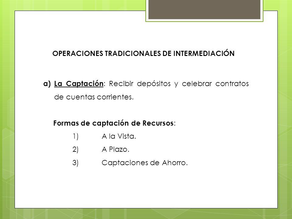 OPERACIONES TRADICIONALES DE INTERMEDIACIÓN a)La Captación : Recibir depósitos y celebrar contratos de cuentas corrientes. Formas de captación de Recu