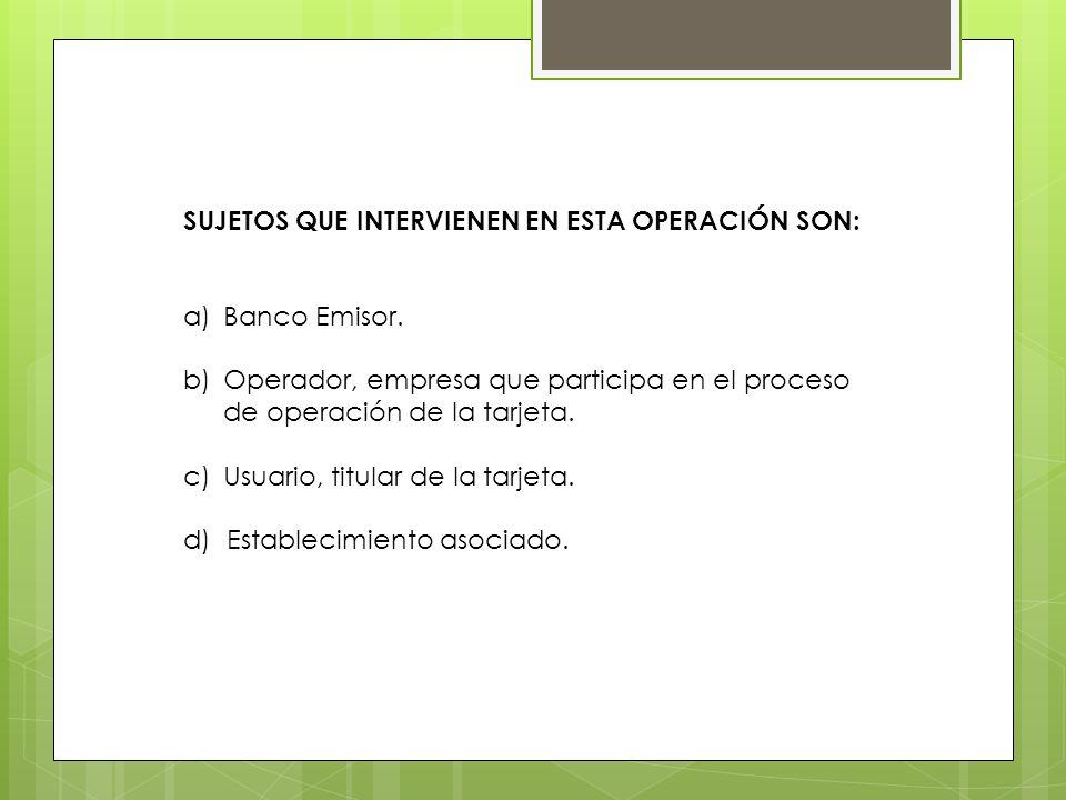 SUJETOS QUE INTERVIENEN EN ESTA OPERACIÓN SON: a)Banco Emisor. b)Operador, empresa que participa en el proceso de operación de la tarjeta. c)Usuario,