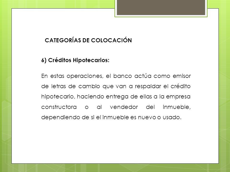 6) Créditos Hipotecarios: En estas operaciones, el banco actúa como emisor de letras de cambio que van a respaldar el crédito hipotecario, haciendo en