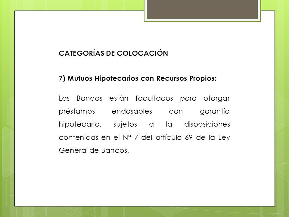 7) Mutuos Hipotecarios con Recursos Propios: Los Bancos están facultados para otorgar préstamos endosables con garantía hipotecaria, sujetos a la disp