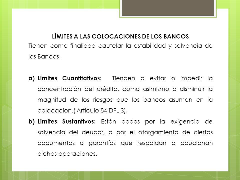 LÍMITES A LAS COLOCACIONES DE LOS BANCOS Tienen como finalidad cautelar la estabilidad y solvencia de los Bancos. a)Limites Cuantitativos: Tienden a e