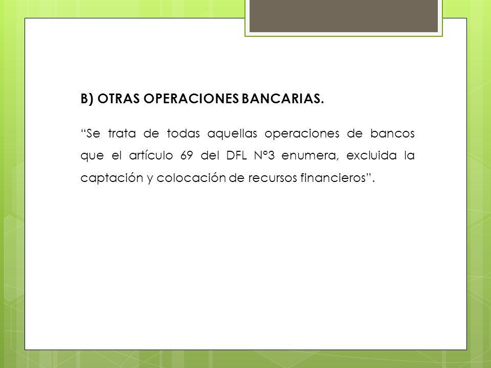 B) OTRAS OPERACIONES BANCARIAS. Se trata de todas aquellas operaciones de bancos que el artículo 69 del DFL N°3 enumera, excluida la captación y coloc
