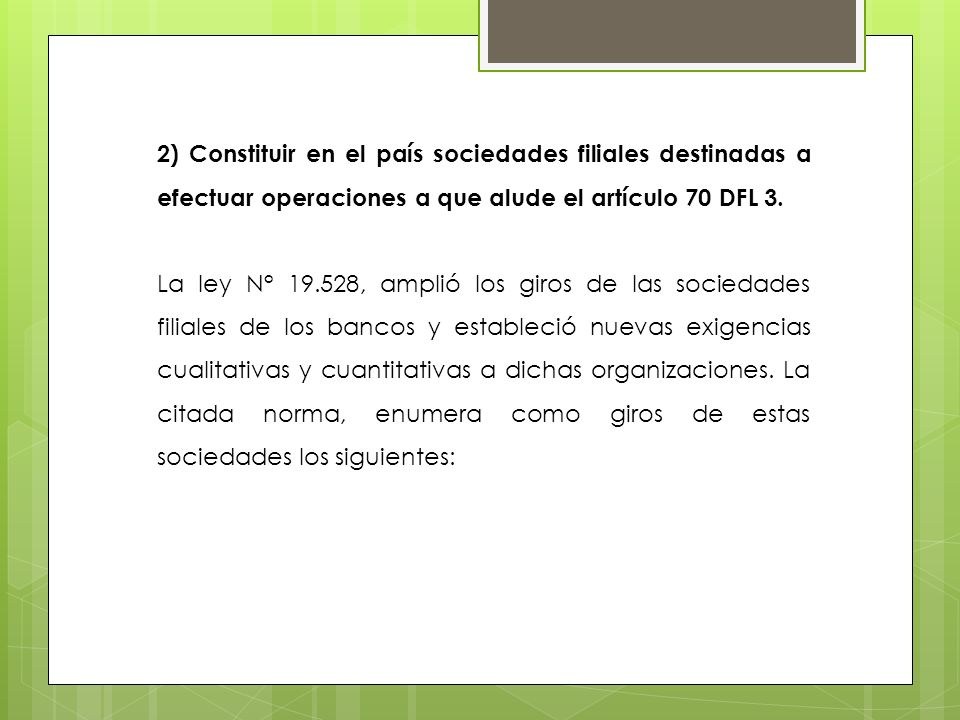 2) Constituir en el país sociedades filiales destinadas a efectuar operaciones a que alude el artículo 70 DFL 3. La ley N° 19.528, amplió los giros de
