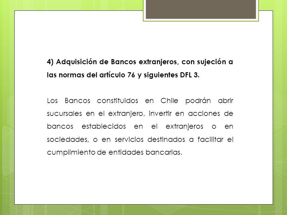 4) Adquisición de Bancos extranjeros, con sujeción a las normas del artículo 76 y siguientes DFL 3. Los Bancos constituidos en Chile podrán abrir sucu