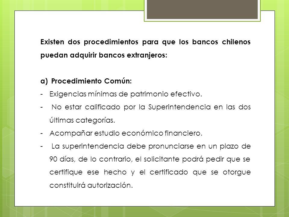 Existen dos procedimientos para que los bancos chilenos puedan adquirir bancos extranjeros: a)Procedimiento Común: -Exigencias mínimas de patrimonio e