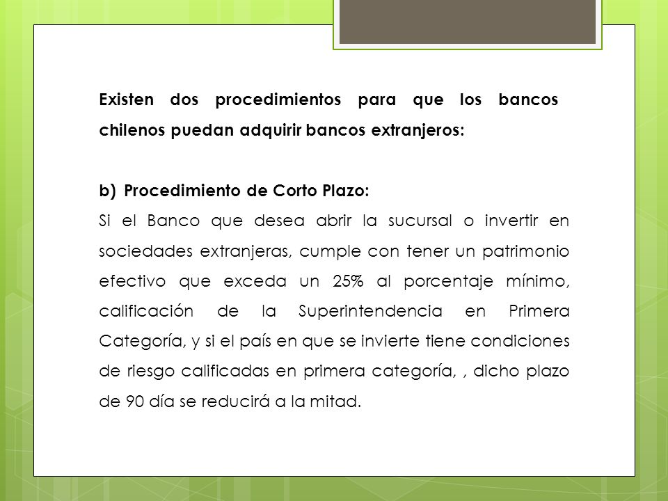 b)Procedimiento de Corto Plazo: Si el Banco que desea abrir la sucursal o invertir en sociedades extranjeras, cumple con tener un patrimonio efectivo