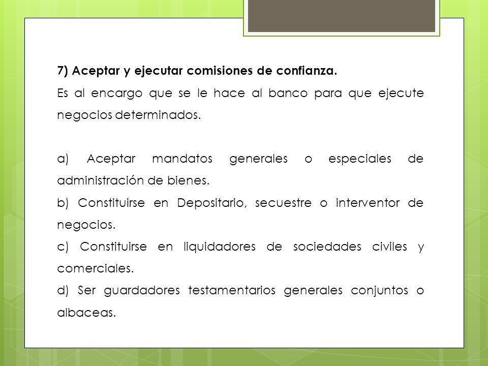 7) Aceptar y ejecutar comisiones de confianza. Es al encargo que se le hace al banco para que ejecute negocios determinados. a) Aceptar mandatos gener