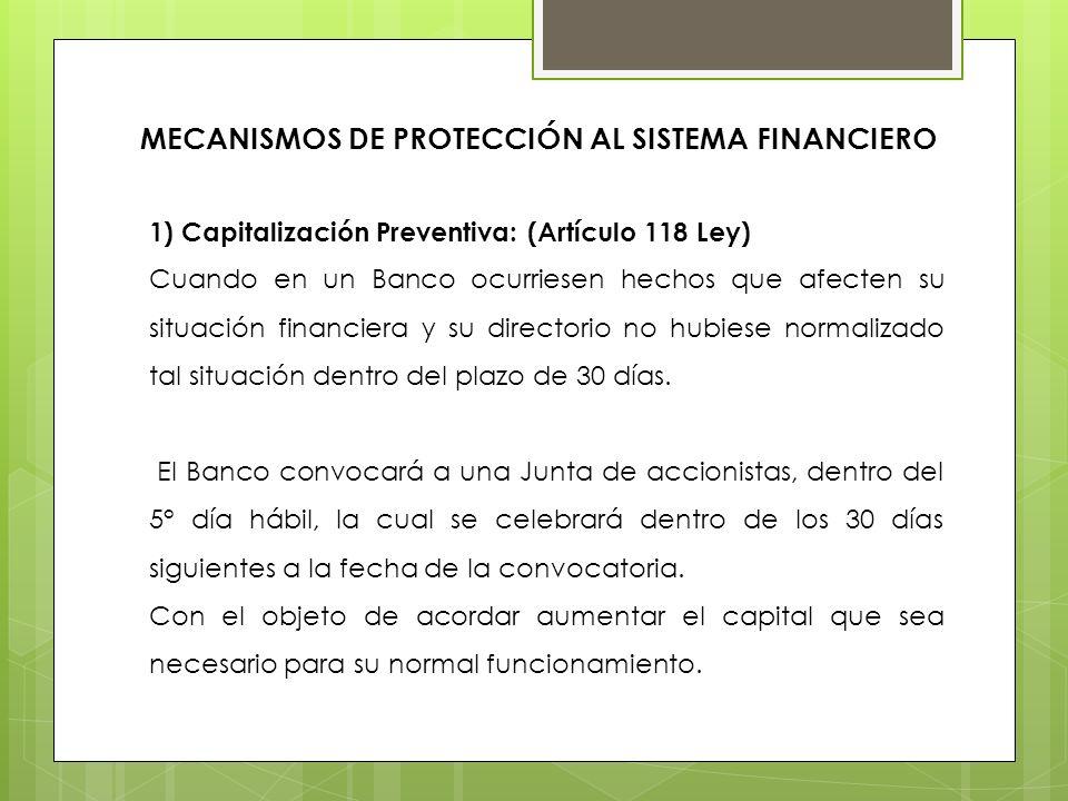 MECANISMOS DE PROTECCIÓN AL SISTEMA FINANCIERO 1) Capitalización Preventiva: (Artículo 118 Ley) Cuando en un Banco ocurriesen hechos que afecten su si