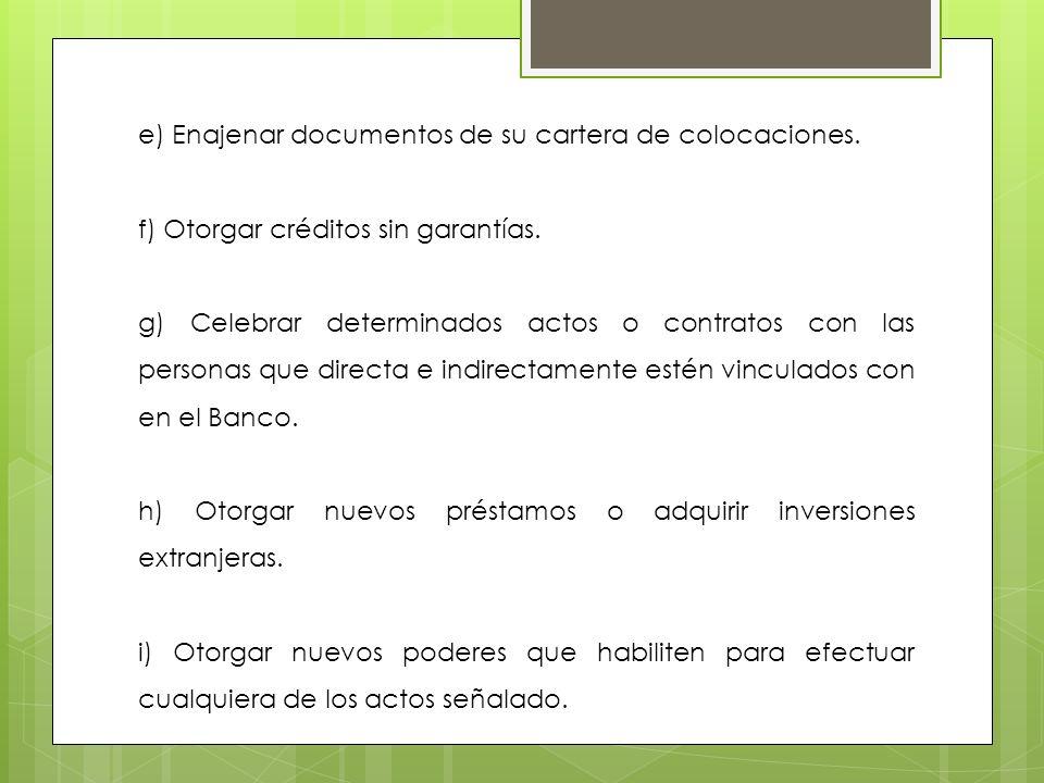 e) Enajenar documentos de su cartera de colocaciones. f) Otorgar créditos sin garantías. g) Celebrar determinados actos o contratos con las personas q