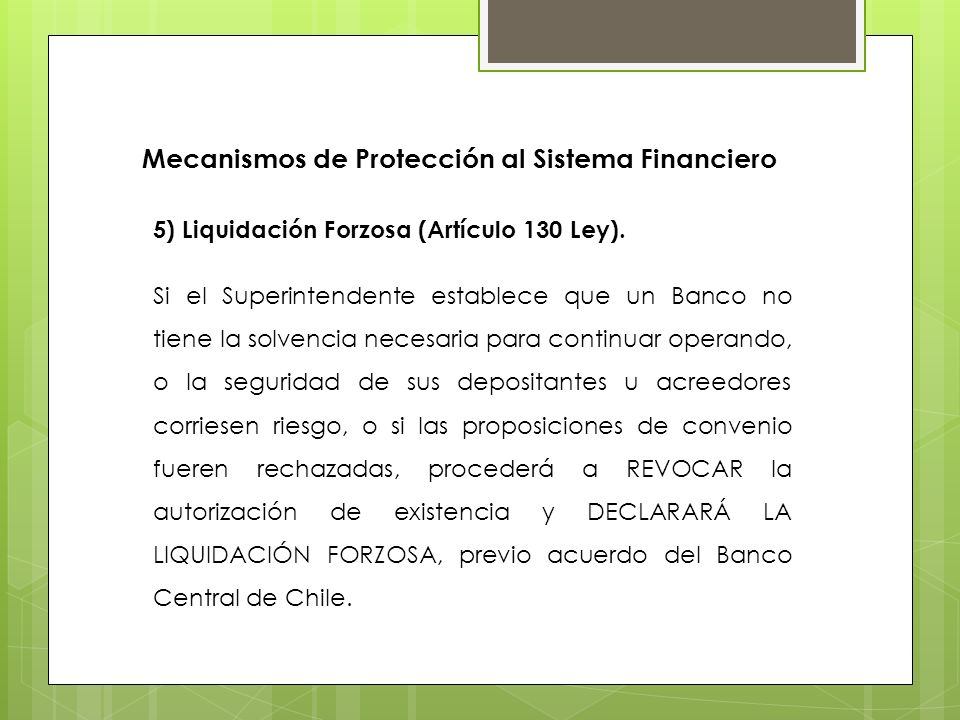 5) Liquidación Forzosa (Artículo 130 Ley). Si el Superintendente establece que un Banco no tiene la solvencia necesaria para continuar operando, o la