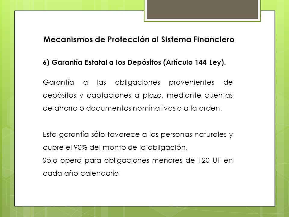 6) Garantía Estatal a los Depósitos (Artículo 144 Ley). Garantía a las obligaciones provenientes de depósitos y captaciones a plazo, mediante cuentas