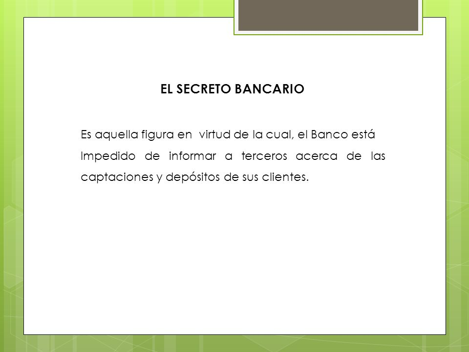 EL SECRETO BANCARIO Es aquella figura en virtud de la cual, el Banco está Impedido de informar a terceros acerca de las captaciones y depósitos de sus