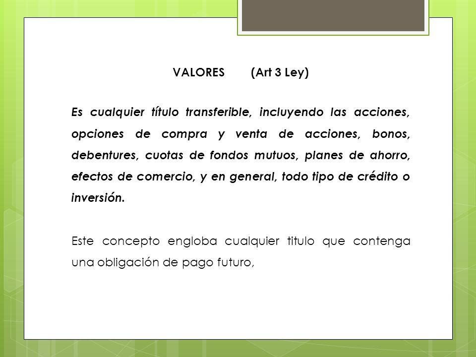 VALORES (Art 3 Ley) Es cualquier título transferible, incluyendo las acciones, opciones de compra y venta de acciones, bonos, debentures, cuotas de fo