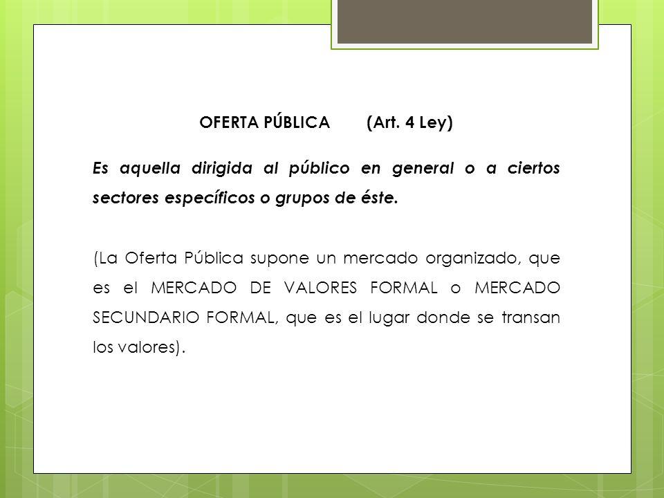OFERTA PÚBLICA (Art. 4 Ley) Es aquella dirigida al público en general o a ciertos sectores específicos o grupos de éste. (La Oferta Pública supone un