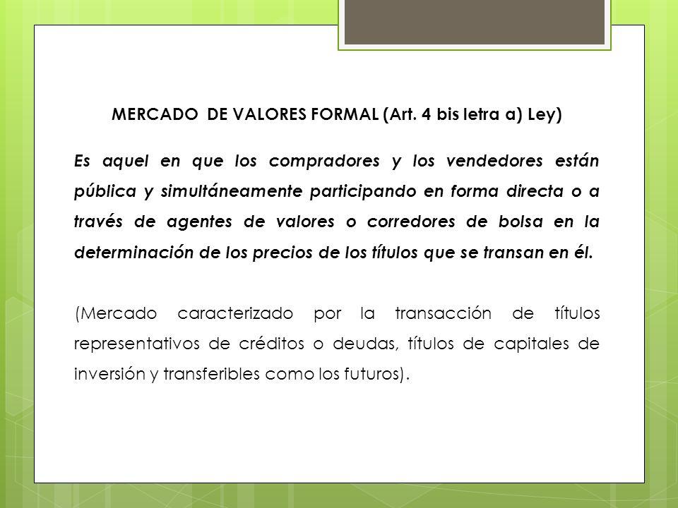 MERCADO DE VALORES FORMAL (Art. 4 bis letra a) Ley) Es aquel en que los compradores y los vendedores están pública y simultáneamente participando en f