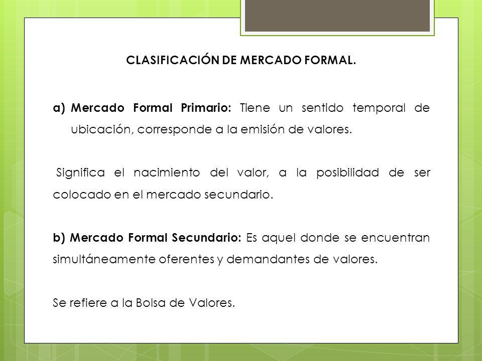 CLASIFICACIÓN DE MERCADO FORMAL. a)Mercado Formal Primario: Tiene un sentido temporal de ubicación, corresponde a la emisión de valores. Significa el