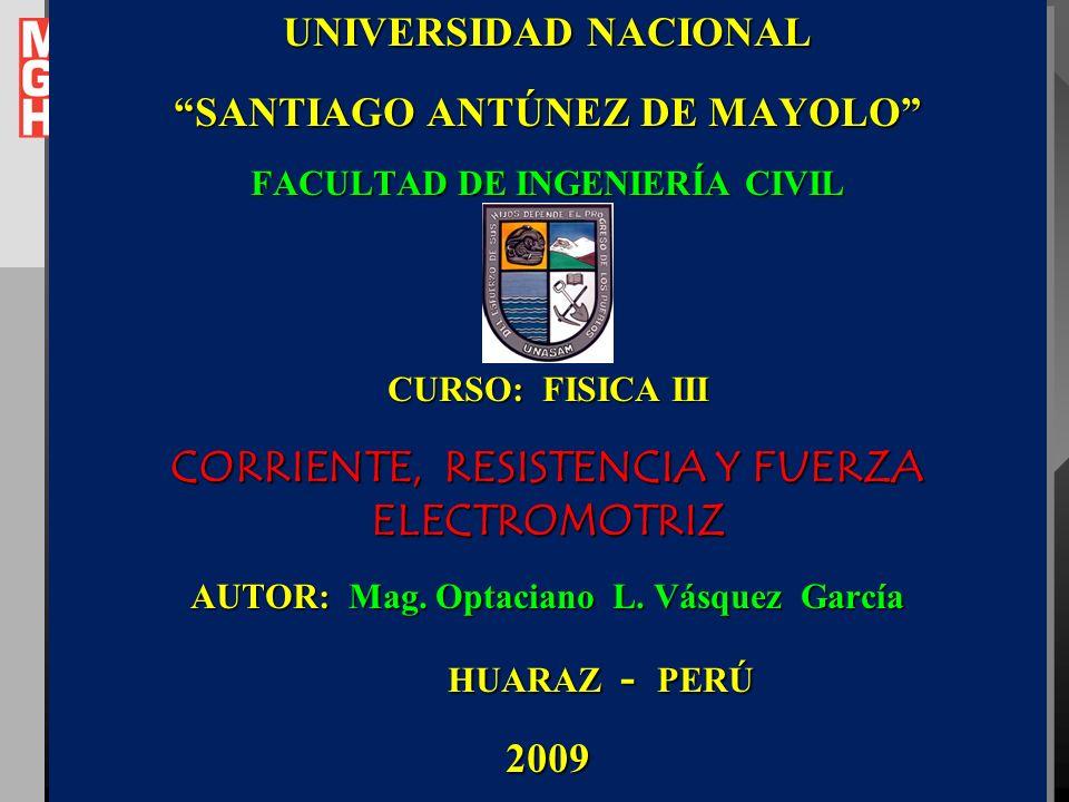 UNIVERSIDAD NACIONAL SANTIAGO ANTÚNEZ DE MAYOLO FACULTAD DE INGENIERÍA CIVIL CURSO: FISICA III CORRIENTE, RESISTENCIA Y FUERZA ELECTROMOTRIZ AUTOR: Mag.
