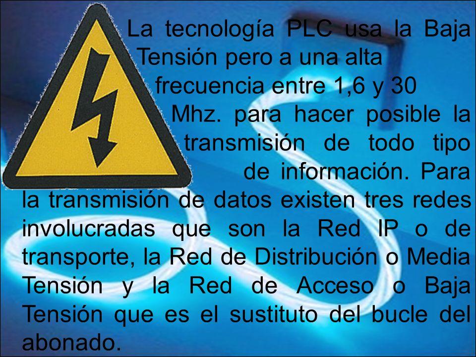 La tecnología PLC usa la Baja Tensión pero a una alta frecuencia entre 1,6 y 30 Mhz. para hacer posible la transmisión de todo tipo de información. Pa