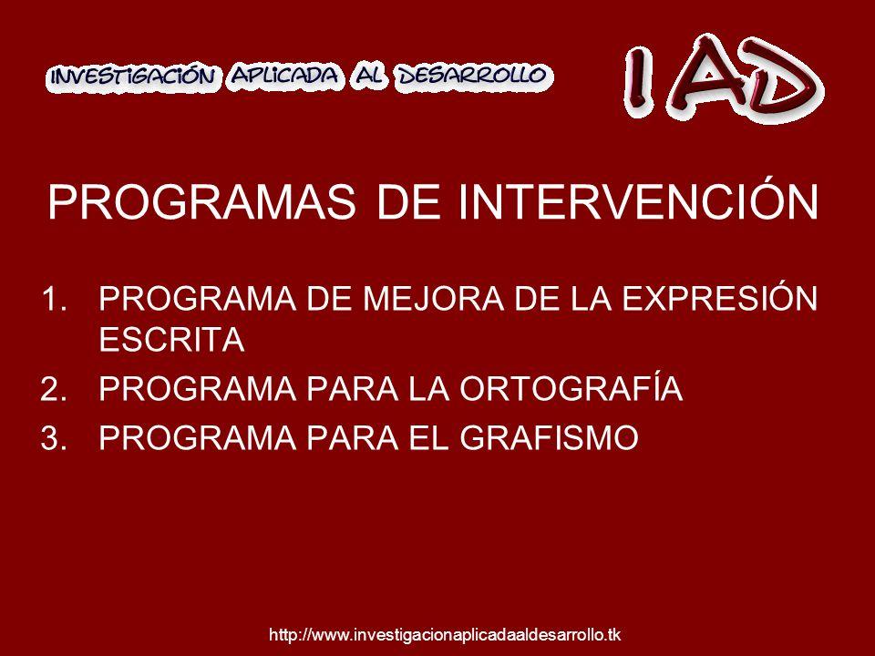 http://www.investigacionaplicadaaldesarrollo.tk PROGRAMAS DE INTERVENCIÓN 1.PROGRAMA DE MEJORA DE LA EXPRESIÓN ESCRITA 2.PROGRAMA PARA LA ORTOGRAFÍA 3.PROGRAMA PARA EL GRAFISMO