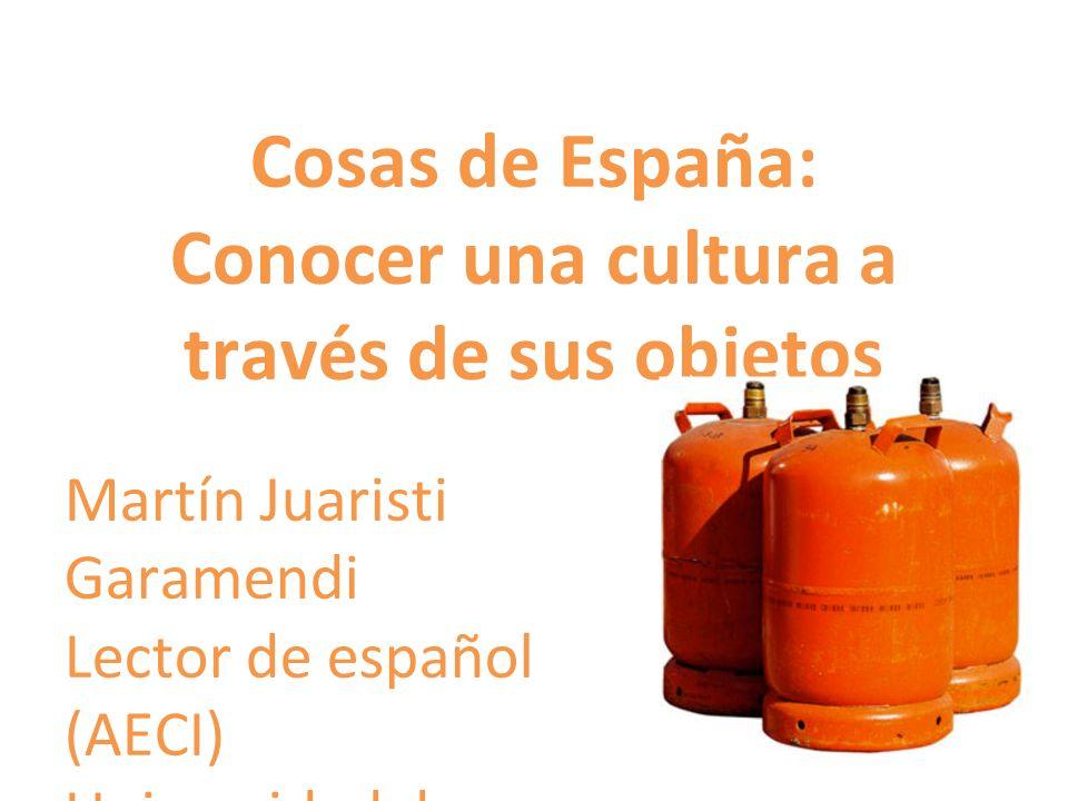 Cosas de España: Conocer una cultura a través de sus objetos Martín Juaristi Garamendi Lector de español (AECI) Universidad de Estudios Extranjeros de