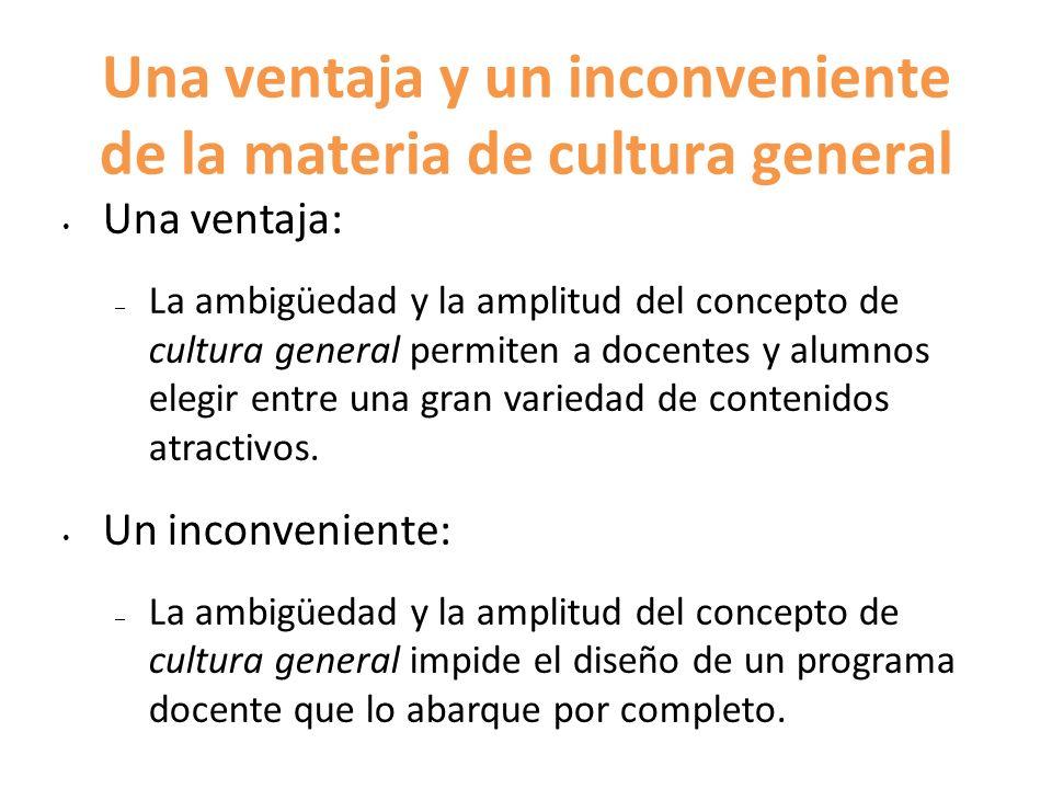 Una ventaja y un inconveniente de la materia de cultura general Una ventaja: – La ambigüedad y la amplitud del concepto de cultura general permiten a