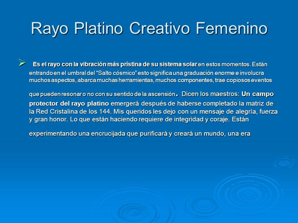 Rayo Platino Creativo Femenino Es el rayo con la vibración más prístina de su sistema solar en estos momentos. Están entrando en el umbral del Salto c