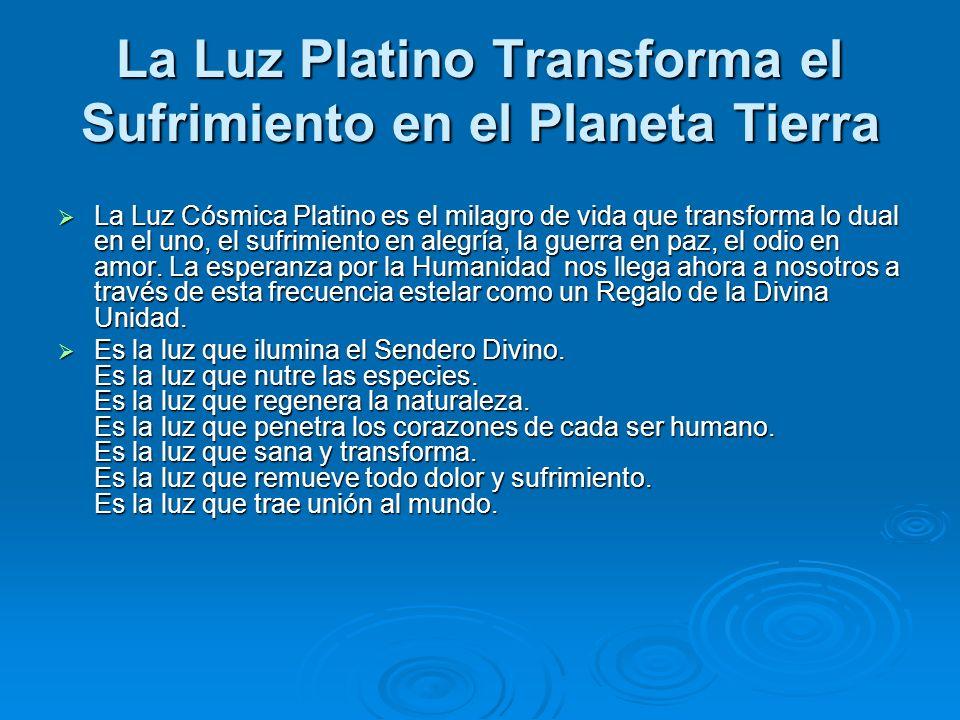 La Luz Platino Transforma el Sufrimiento en el Planeta Tierra La Luz Cósmica Platino es el milagro de vida que transforma lo dual en el uno, el sufrim