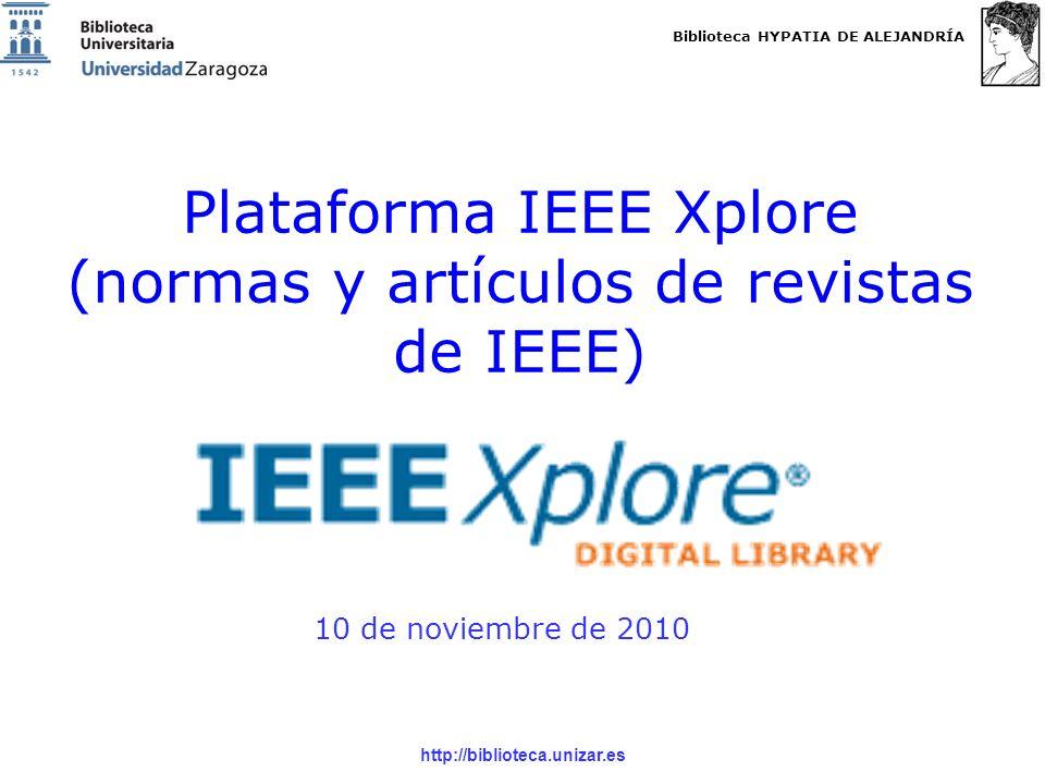 Biblioteca HYPATIA DE ALEJANDRÍA http://biblioteca.unizar.es Opciones de consulta: BROWSE y SEARCH Existen 2 opciones de consulta: –BROWSE: permite navegar por los diferentes títulos de revistas, actas de congresos, normas, libros, cursos e informes tecnológicos que forman parte de las colecciones de IEEE Xplore –SEARCH: permite realizar búsquedas en el contenido de todas la colecciones de IEEE Xplore NOTA: Sólo podrás descargar el texto completo de aquellas publicaciones incluidas en la suscripción de la Universidad de Zaragoza: Journals & Magazines, Conference proceedings y Standards.