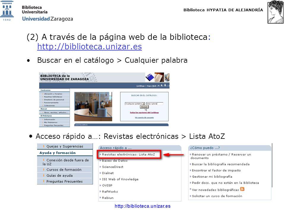 Biblioteca HYPATIA DE ALEJANDRÍA http://biblioteca.unizar.es (2) A través de la página web de la biblioteca: http://biblioteca.unizar.es http://biblioteca.unizar.es Buscar en el catálogo > Cualquier palabra Acceso rápido a…: Revistas electrónicas > Lista AtoZ