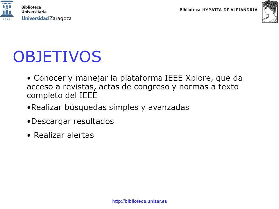 Biblioteca HYPATIA DE ALEJANDRÍA http://biblioteca.unizar.es OBJETIVOS Conocer y manejar la plataforma IEEE Xplore, que da acceso a revistas, actas de congreso y normas a texto completo del IEEE Realizar búsquedas simples y avanzadas Descargar resultados Realizar alertas