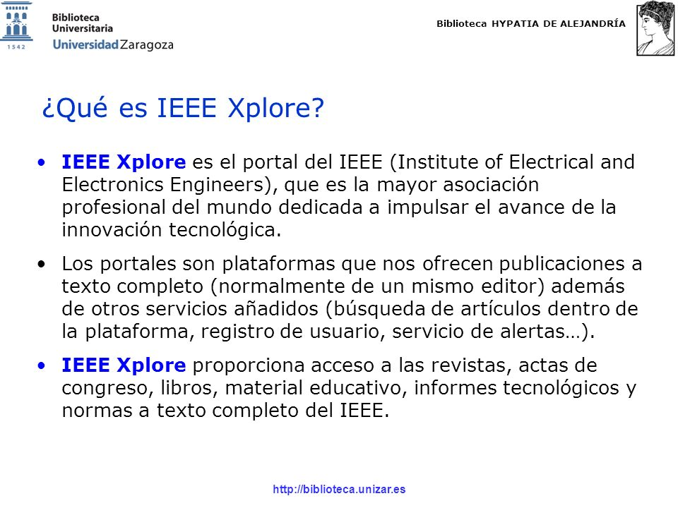 Biblioteca HYPATIA DE ALEJANDRÍA http://biblioteca.unizar.es IEEE Xplore es el portal del IEEE (Institute of Electrical and Electronics Engineers), que es la mayor asociación profesional del mundo dedicada a impulsar el avance de la innovación tecnológica.