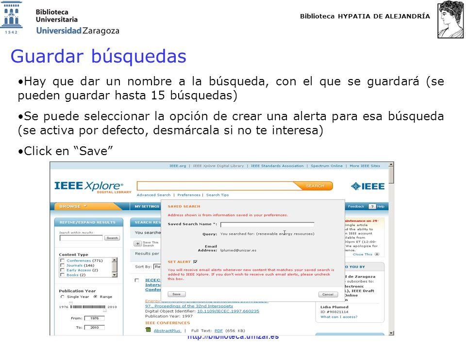 Biblioteca HYPATIA DE ALEJANDRÍA http://biblioteca.unizar.es Guardar búsquedas Hay que dar un nombre a la búsqueda, con el que se guardará (se pueden guardar hasta 15 búsquedas) Se puede seleccionar la opción de crear una alerta para esa búsqueda (se activa por defecto, desmárcala si no te interesa) Click en Save
