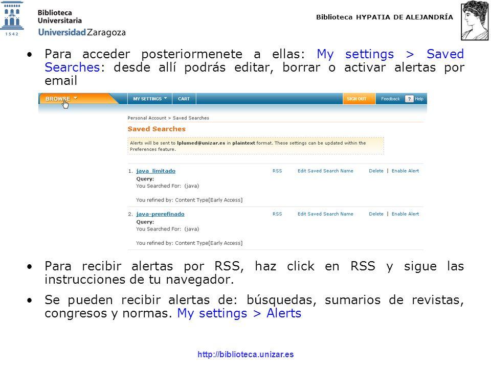 Biblioteca HYPATIA DE ALEJANDRÍA http://biblioteca.unizar.es Para acceder posteriormenete a ellas: My settings > Saved Searches: desde allí podrás editar, borrar o activar alertas por email Para recibir alertas por RSS, haz click en RSS y sigue las instrucciones de tu navegador.