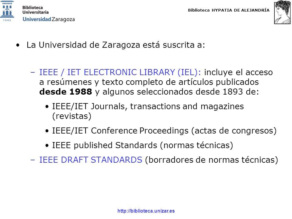 Biblioteca HYPATIA DE ALEJANDRÍA http://biblioteca.unizar.es La Universidad de Zaragoza está suscrita a: –IEEE / IET ELECTRONIC LIBRARY (IEL): incluye el acceso a resúmenes y texto completo de artículos publicados desde 1988 y algunos seleccionados desde 1893 de: IEEE/IET Journals, transactions and magazines (revistas) IEEE/IET Conference Proceedings (actas de congresos) IEEE published Standards (normas técnicas) –IEEE DRAFT STANDARDS (borradores de normas técnicas)