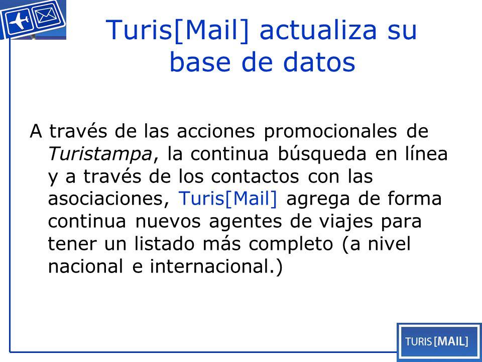 Turis[Mail] actualiza su base de datos A través de las acciones promocionales de Turistampa, la continua búsqueda en línea y a través de los contactos con las asociaciones, Turis[Mail] agrega de forma continua nuevos agentes de viajes para tener un listado más completo (a nivel nacional e internacional.)