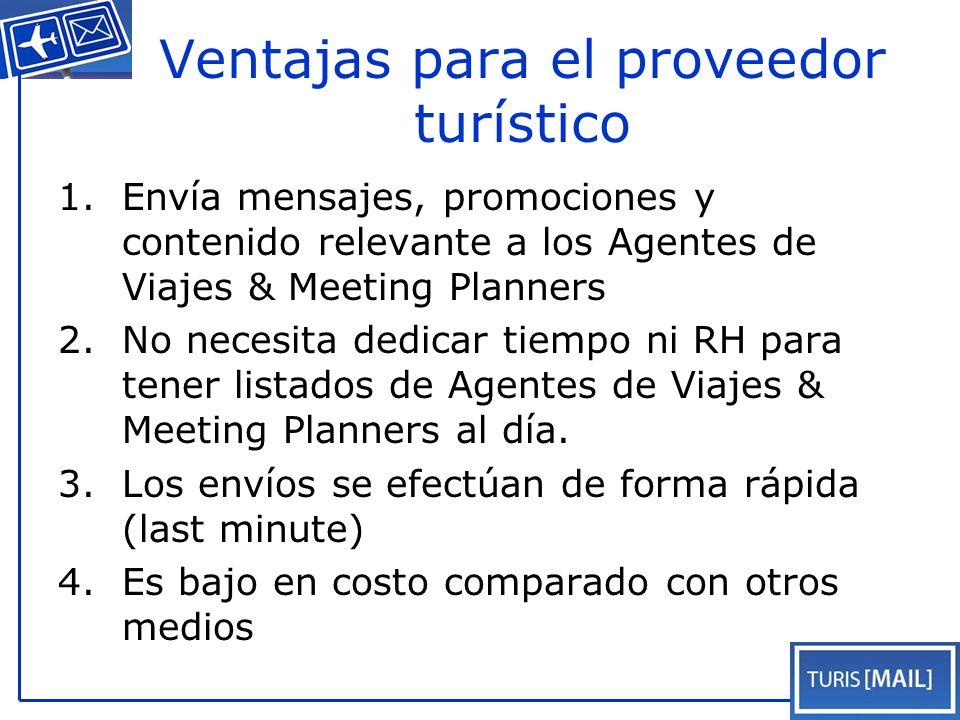 Ventajas para el proveedor turístico 1.Envía mensajes, promociones y contenido relevante a los Agentes de Viajes & Meeting Planners 2.No necesita dedicar tiempo ni RH para tener listados de Agentes de Viajes & Meeting Planners al día.