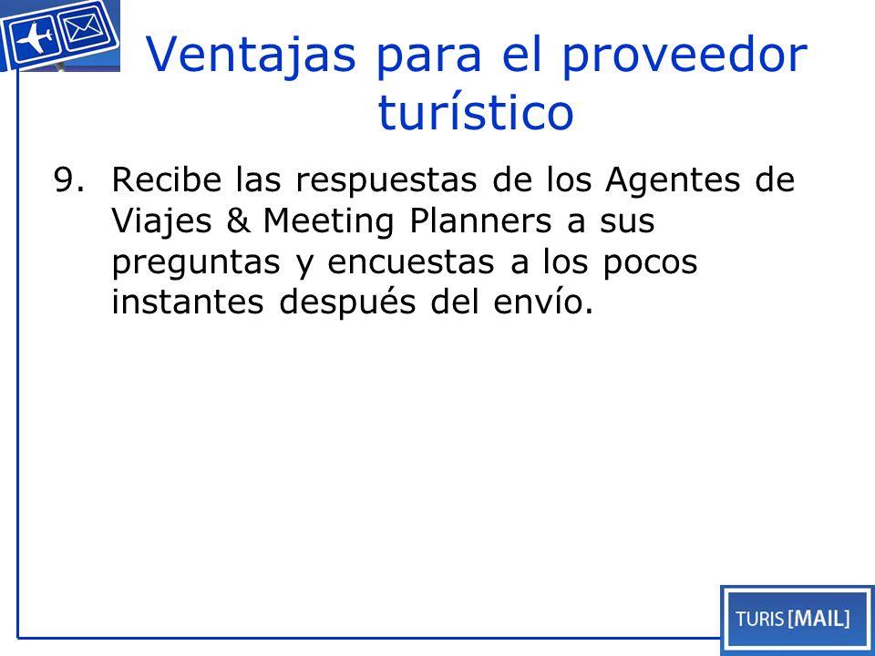Ventajas para el proveedor turístico 9.Recibe las respuestas de los Agentes de Viajes & Meeting Planners a sus preguntas y encuestas a los pocos instantes después del envío.