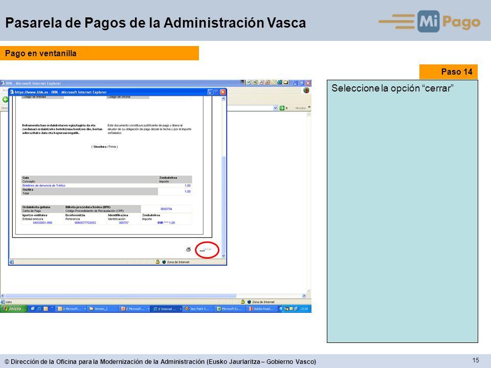 15 © Dirección de la Oficina para la Modernización de la Administración (Eusko Jaurlaritza – Gobierno Vasco) Pasarela de Pagos de la Administración Vasca Paso 14 Seleccione la opción cerrar Pago en ventanilla