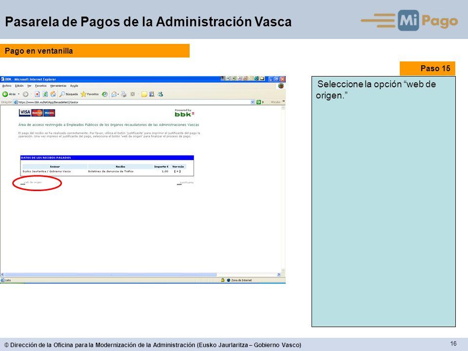 16 © Dirección de la Oficina para la Modernización de la Administración (Eusko Jaurlaritza – Gobierno Vasco) Pasarela de Pagos de la Administración Vasca Paso 15 Seleccione la opción web de origen.