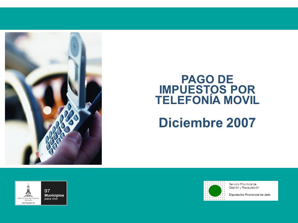 Servicio Provincial de Gestión y Recaudación Diputación Provincial de Jaén 1 PAGO DE IMPUESTOS POR TELEFONÍA MOVIL Diciembre 2007 Servicio Provincial